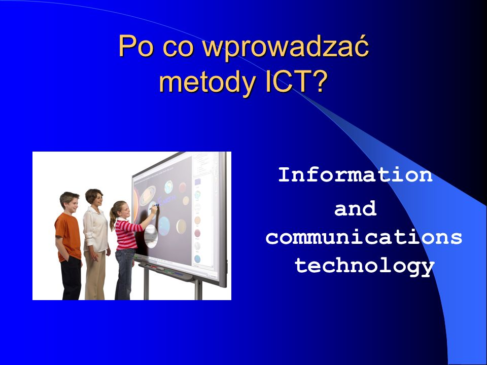 Po co wprowadzać metody ICT? Information and communications technology