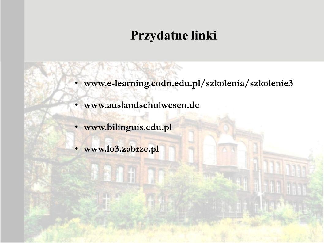 Przydatne linki www.e-learning.codn.edu.pl/szkolenia/szkolenie3 www.auslandschulwesen.de www.bilinguis.edu.pl www.lo3.zabrze.pl