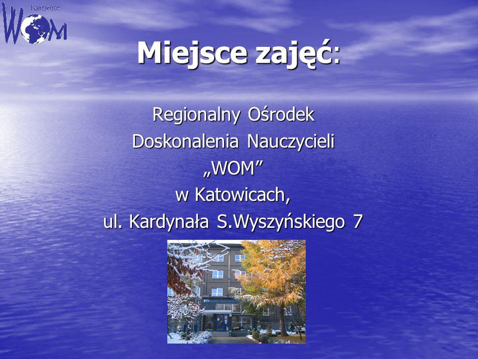 Miejsce zajęć: Regionalny Ośrodek Doskonalenia Nauczycieli WOM w Katowicach, ul. Kardynała S.Wyszyńskiego 7