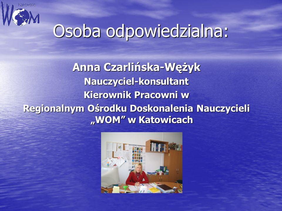 Osoba odpowiedzialna: Anna Czarlińska-Wężyk Nauczyciel-konsultant Kierownik Pracowni w Regionalnym Ośrodku Doskonalenia Nauczycieli WOM w Katowicach