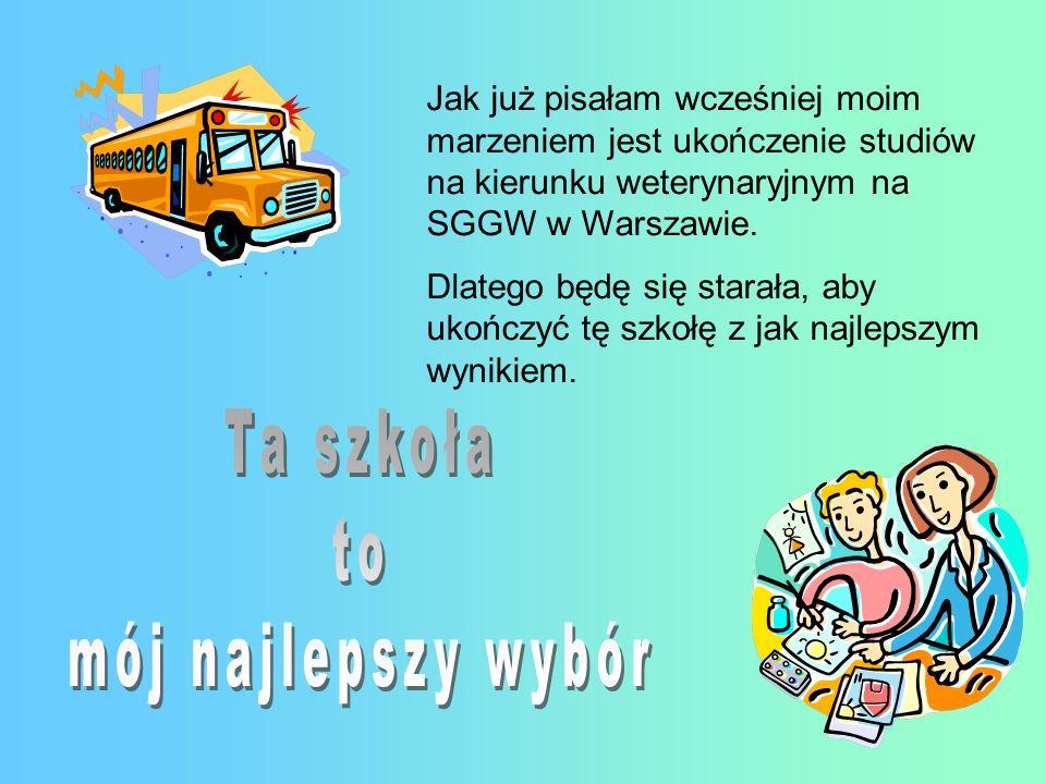 Jak już pisałam wcześniej moim marzeniem jest ukończenie studiów na kierunku weterynaryjnym na SGGW w Warszawie. Dlatego będę się starała, aby ukończy