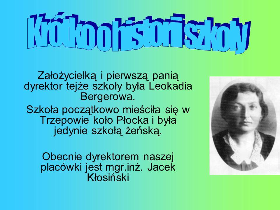 Założycielką i pierwszą panią dyrektor tejże szkoły była Leokadia Bergerowa. Szkoła początkowo mieściła się w Trzepowie koło Płocka i była jedynie szk