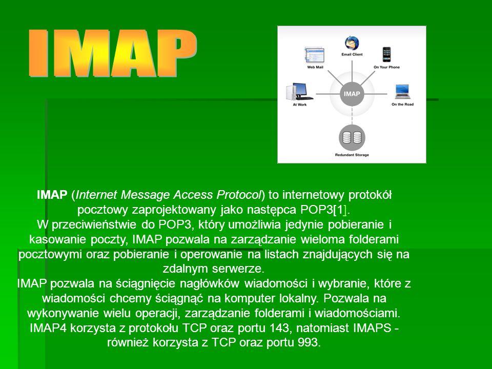 IMAP (Internet Message Access Protocol) to internetowy protokół pocztowy zaprojektowany jako następca POP3[1].] W przeciwieństwie do POP3, który umożliwia jedynie pobieranie i kasowanie poczty, IMAP pozwala na zarządzanie wieloma folderami pocztowymi oraz pobieranie i operowanie na listach znajdujących się na zdalnym serwerze.