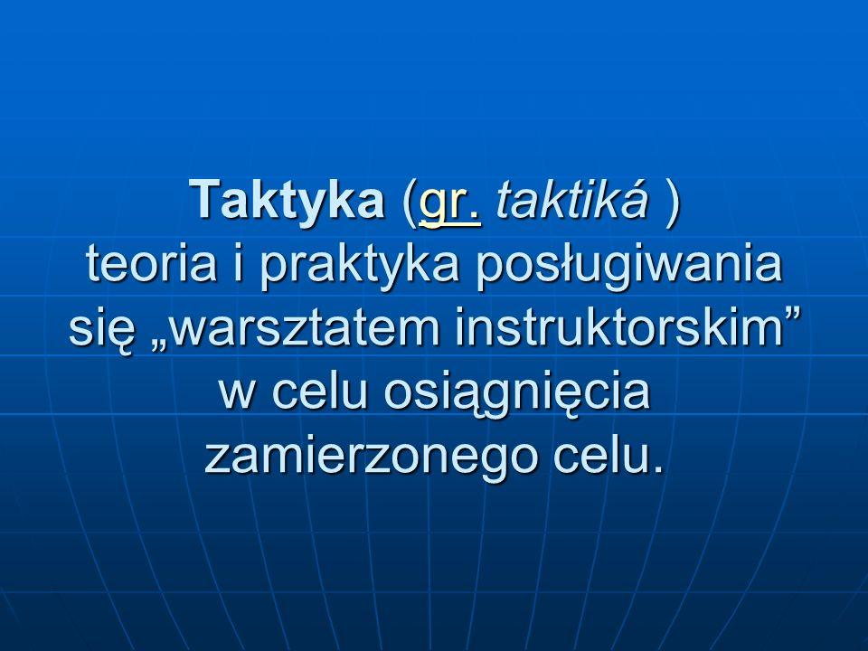 Taktyka (gr. taktiká ) teoria i praktyka posługiwania się warsztatem instruktorskim w celu osiągnięcia zamierzonego celu. gr.