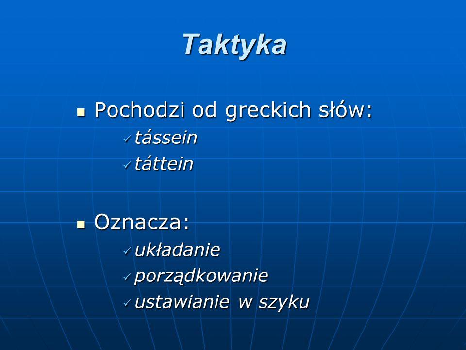 Taktyka Pochodzi od greckich słów: Pochodzi od greckich słów: tássein tássein táttein táttein Oznacza: Oznacza: układanie układanie porządkowanie porządkowanie ustawianie w szyku ustawianie w szyku
