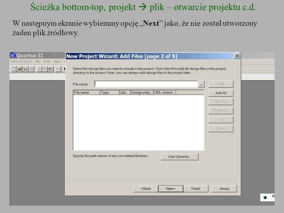 Ścieżka bottom-top, projekt plik – otwarcie projektu c.d. W następnym ekranie wybieramy opcję Next jako, że nie został utworzony żaden plik źródłowy.