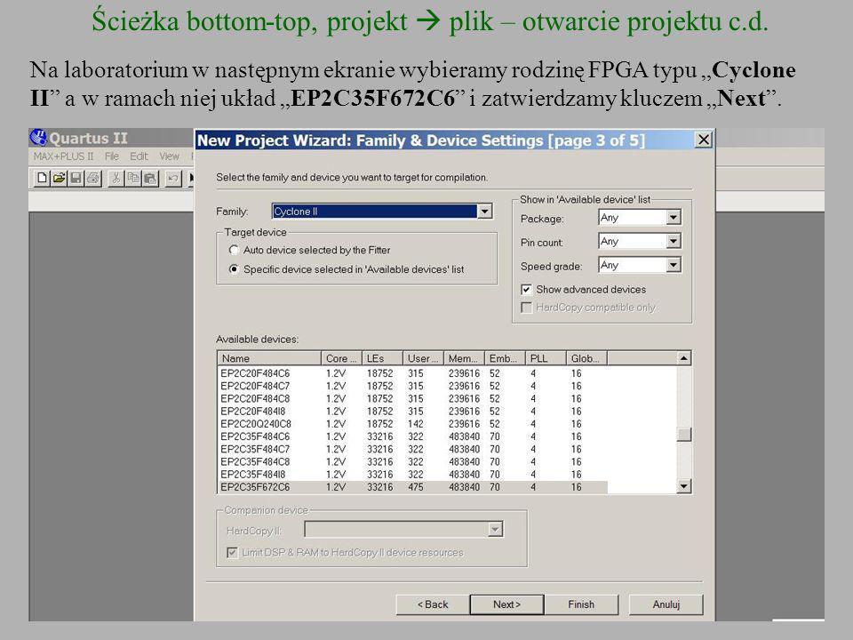 Ścieżka bottom-top, projekt plik – otwarcie projektu c.d. Na laboratorium w następnym ekranie wybieramy rodzinę FPGA typu Cyclone II a w ramach niej u