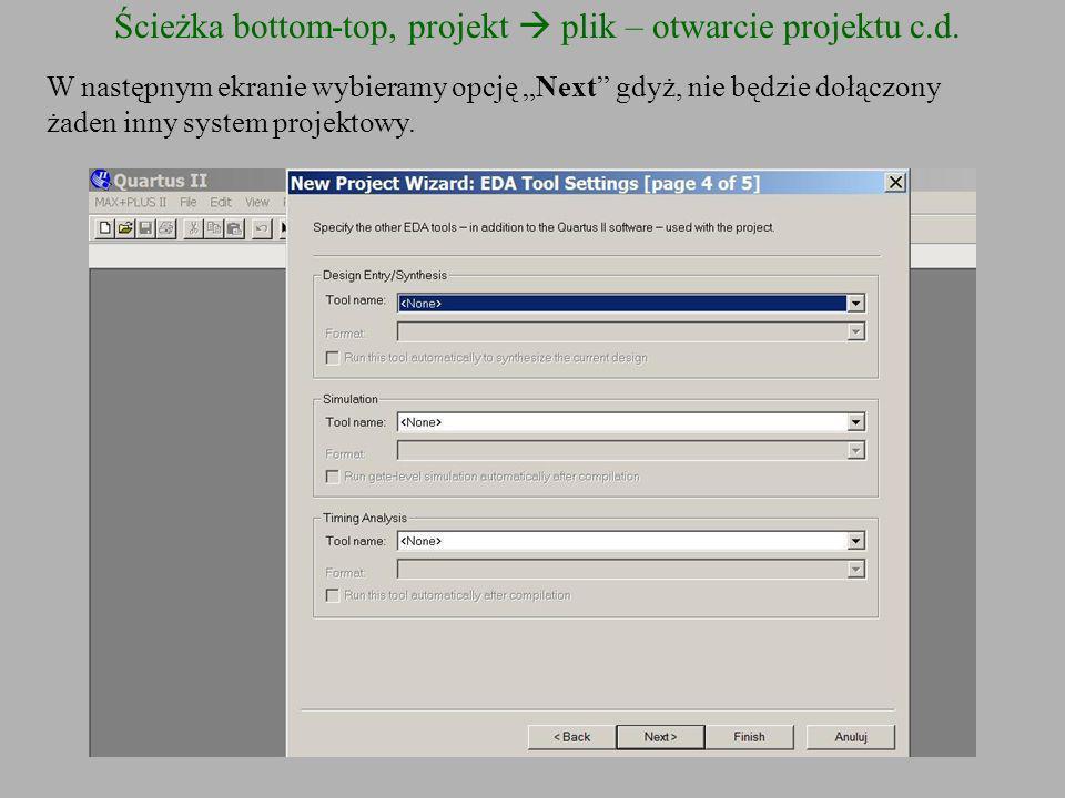 Ścieżka bottom-top, projekt plik – otwarcie projektu c.d. W następnym ekranie wybieramy opcję Next gdyż, nie będzie dołączony żaden inny system projek