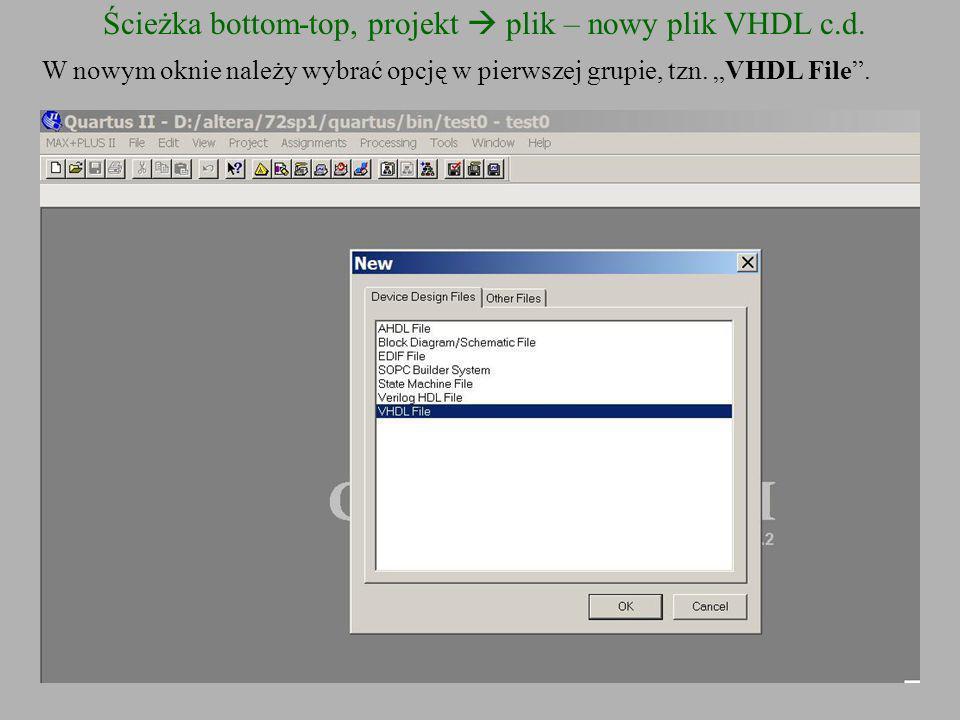 Ścieżka bottom-top, projekt plik – nowy plik VHDL c.d. W nowym oknie należy wybrać opcję w pierwszej grupie, tzn. VHDL File.