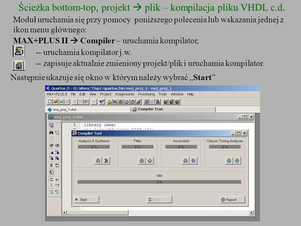 Ścieżka bottom-top, projekt plik – kompilacja pliku VHDL c.d. Moduł uruchamia się przy pomocy poniższego polecenia lub wskazania jednej z ikon menu gł