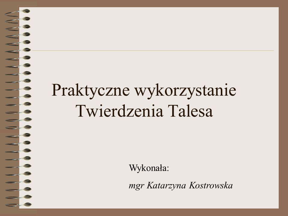 Praktyczne wykorzystanie Twierdzenia Talesa Wykonała: mgr Katarzyna Kostrowska