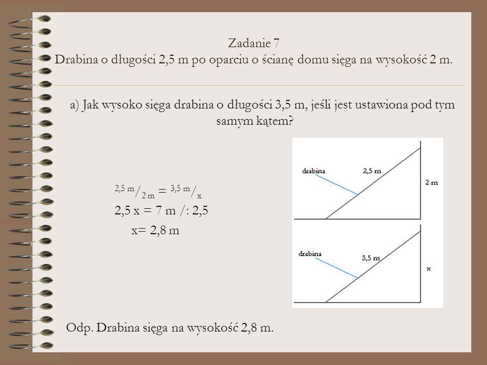 Zadanie 7 Drabina o długości 2,5 m po oparciu o ścianę domu sięga na wysokość 2 m. 2,5 m / 2 m = 3,5 m / x 2,5 x = 7 m /: 2,5 x= 2,8 m Odp. Drabina si