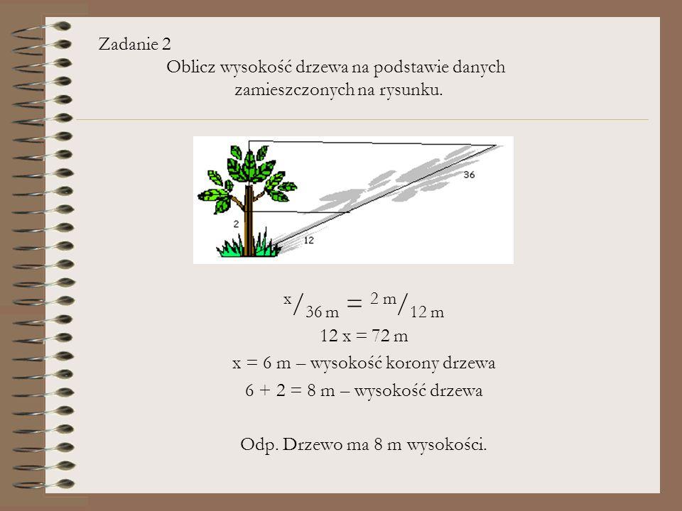 x / 36 m = 2 m / 12 m 12 x = 72 m x = 6 m – wysokość korony drzewa 6 + 2 = 8 m – wysokość drzewa Odp. Drzewo ma 8 m wysokości. Zadanie 2 Oblicz wysoko