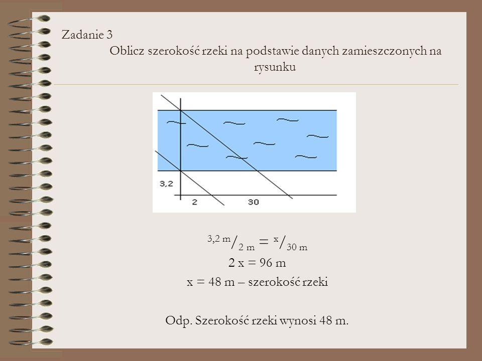 Zadanie 3 Oblicz szerokość rzeki na podstawie danych zamieszczonych na rysunku 3,2 m / 2 m = x / 30 m 2 x = 96 m x = 48 m – szerokość rzeki Odp. Szero