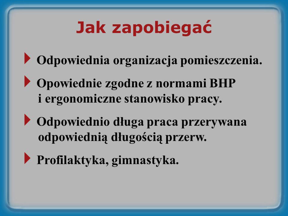 Jak zapobiegać Odpowiednia organizacja pomieszczenia. Opowiednie zgodne z normami BHP i ergonomiczne stanowisko pracy. Odpowiednio długa praca przeryw