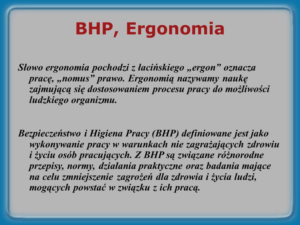 BHP, Ergonomia Słowo ergonomia pochodzi z łacińskiego ergon oznacza pracę, nomus prawo. Ergonomią nazywamy naukę zajmującą się dostosowaniem procesu p