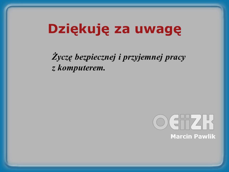 Dziękuję za uwagę Życzę bezpiecznej i przyjemnej pracy z komputerem. Marcin Pawlik