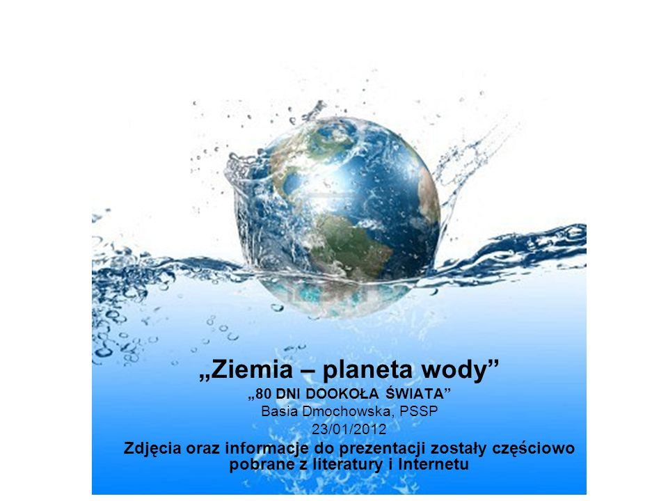 Ziemia – planeta wody 80 DNI DOOKOŁA ŚWIATA Basia Dmochowska, PSSP 23/01/2012 Zdjęcia oraz informacje do prezentacji zostały częściowo pobrane z literatury i Internetu