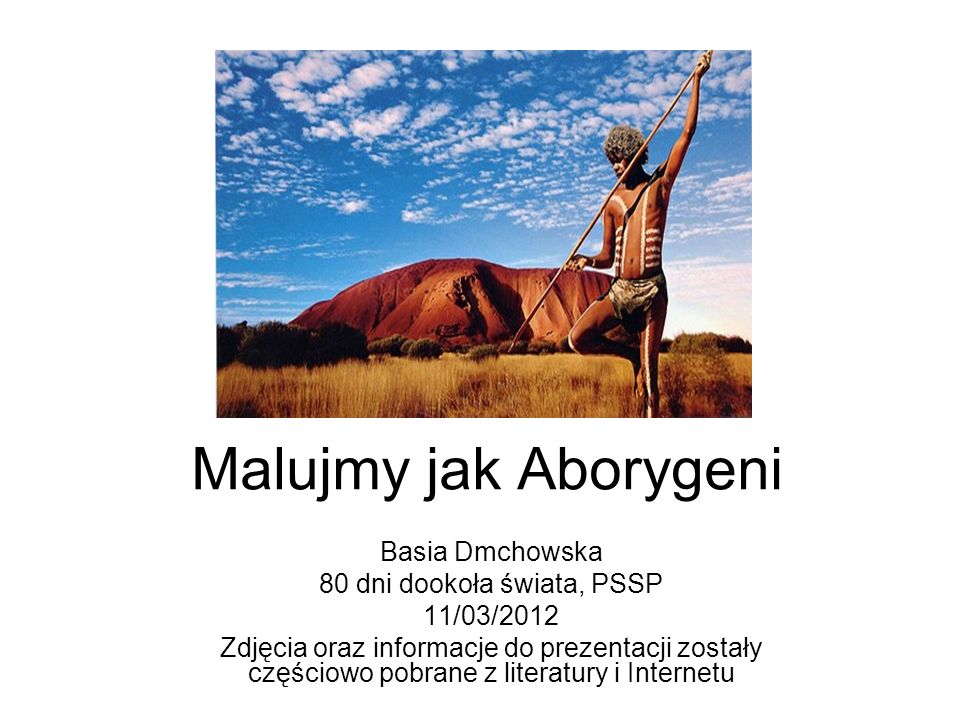 Malujmy jak Aborygeni Basia Dmchowska 80 dni dookoła świata, PSSP 11/03/2012 Zdjęcia oraz informacje do prezentacji zostały częściowo pobrane z litera