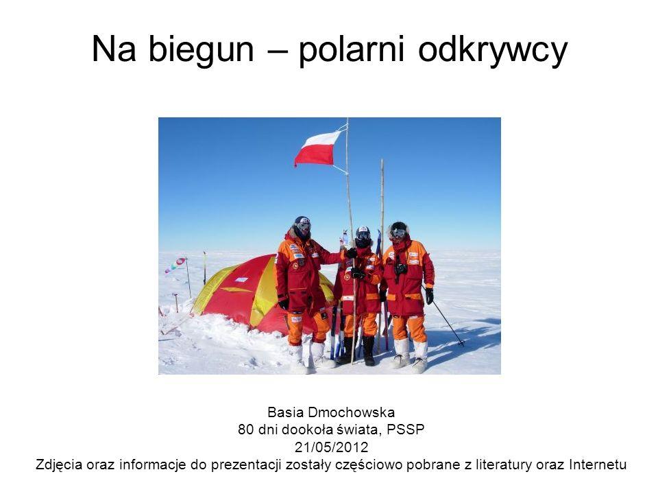 Na biegun – polarni odkrywcy Basia Dmochowska 80 dni dookoła świata, PSSP 21/05/2012 Zdjęcia oraz informacje do prezentacji zostały częściowo pobrane