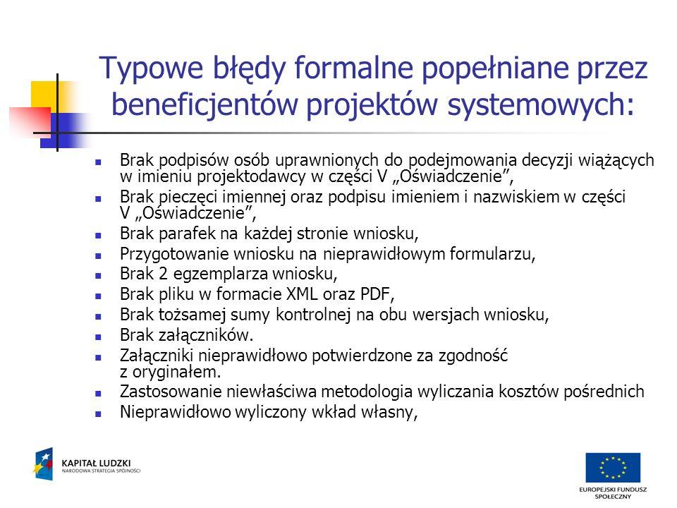 Typowe błędy formalne popełniane przez beneficjentów projektów systemowych: Brak podpisów osób uprawnionych do podejmowania decyzji wiążących w imieniu projektodawcy w części V Oświadczenie, Brak pieczęci imiennej oraz podpisu imieniem i nazwiskiem w części V Oświadczenie, Brak parafek na każdej stronie wniosku, Przygotowanie wniosku na nieprawidłowym formularzu, Brak 2 egzemplarza wniosku, Brak pliku w formacie XML oraz PDF, Brak tożsamej sumy kontrolnej na obu wersjach wniosku, Brak załączników.