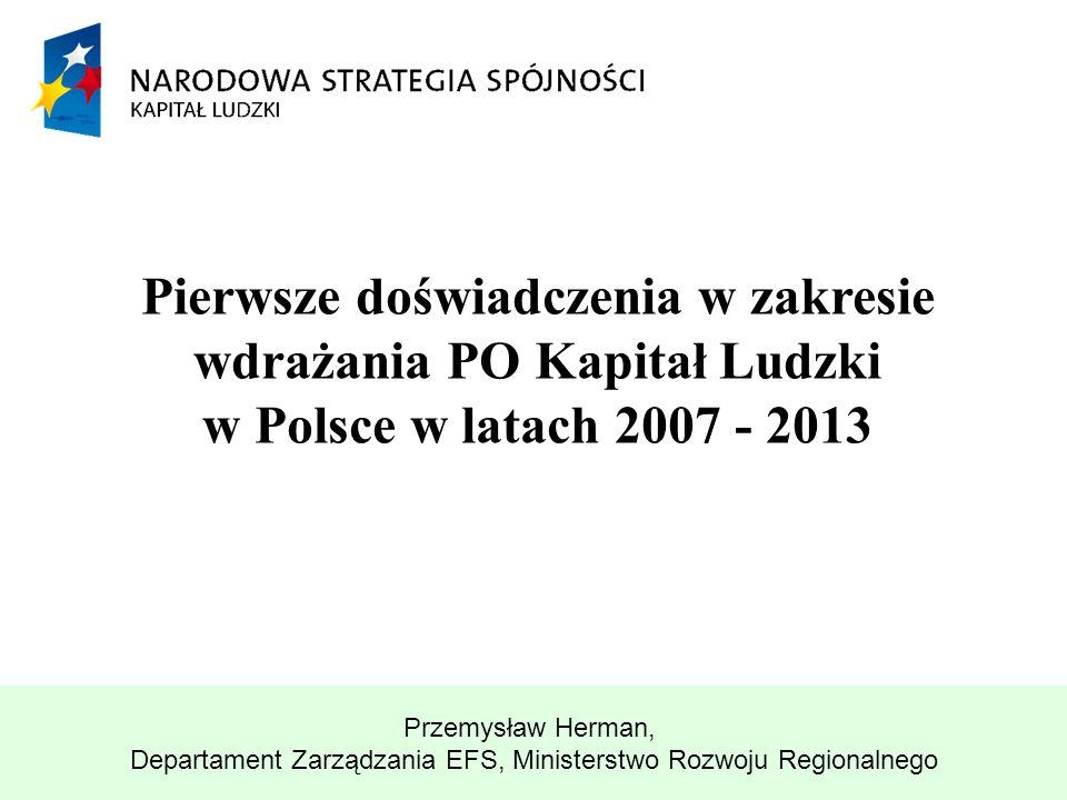 Pierwsze doświadczenia w zakresie wdrażania PO Kapitał Ludzki w Polsce w latach 2007 - 2013 Przemysław Herman, Departament Zarządzania EFS, Ministerst