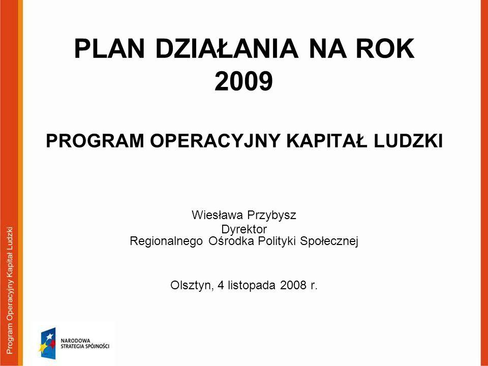 PLAN DZIAŁANIA NA ROK 2009 PROGRAM OPERACYJNY KAPITAŁ LUDZKI Wiesława Przybysz Dyrektor Regionalnego Ośrodka Polityki Społecznej Olsztyn, 4 listopada