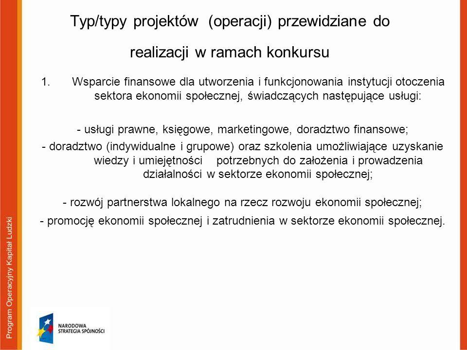 Typ/typy projektów (operacji) przewidziane do realizacji w ramach konkursu 1.Wsparcie finansowe dla utworzenia i funkcjonowania instytucji otoczenia sektora ekonomii społecznej, świadczących następujące usługi: - usługi prawne, księgowe, marketingowe, doradztwo finansowe; - doradztwo (indywidualne i grupowe) oraz szkolenia umożliwiające uzyskanie wiedzy i umiejętności potrzebnych do założenia i prowadzenia działalności w sektorze ekonomii społecznej; - rozwój partnerstwa lokalnego na rzecz rozwoju ekonomii społecznej; - promocję ekonomii społecznej i zatrudnienia w sektorze ekonomii społecznej.