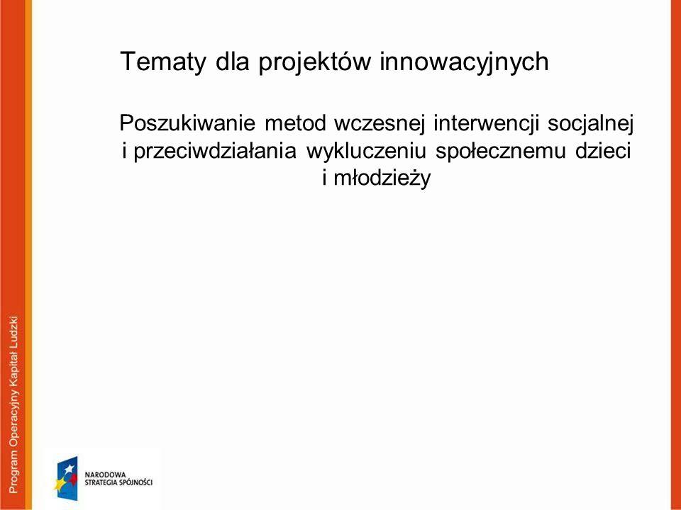Tematy dla projektów innowacyjnych Poszukiwanie metod wczesnej interwencji socjalnej i przeciwdziałania wykluczeniu społecznemu dzieci i młodzieży