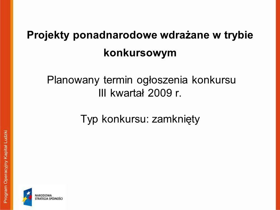 Projekty ponadnarodowe wdrażane w trybie konkursowym Planowany termin ogłoszenia konkursu III kwartał 2009 r. Typ konkursu: zamknięty