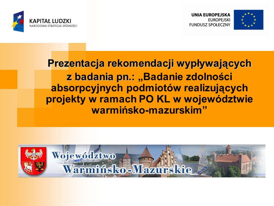 Prezentacja rekomendacji wypływających z badania pn.: z badania pn.: Badanie zdolności absorpcyjnych podmiotów realizujących projekty w ramach PO KL w województwie warmińsko-mazurskim