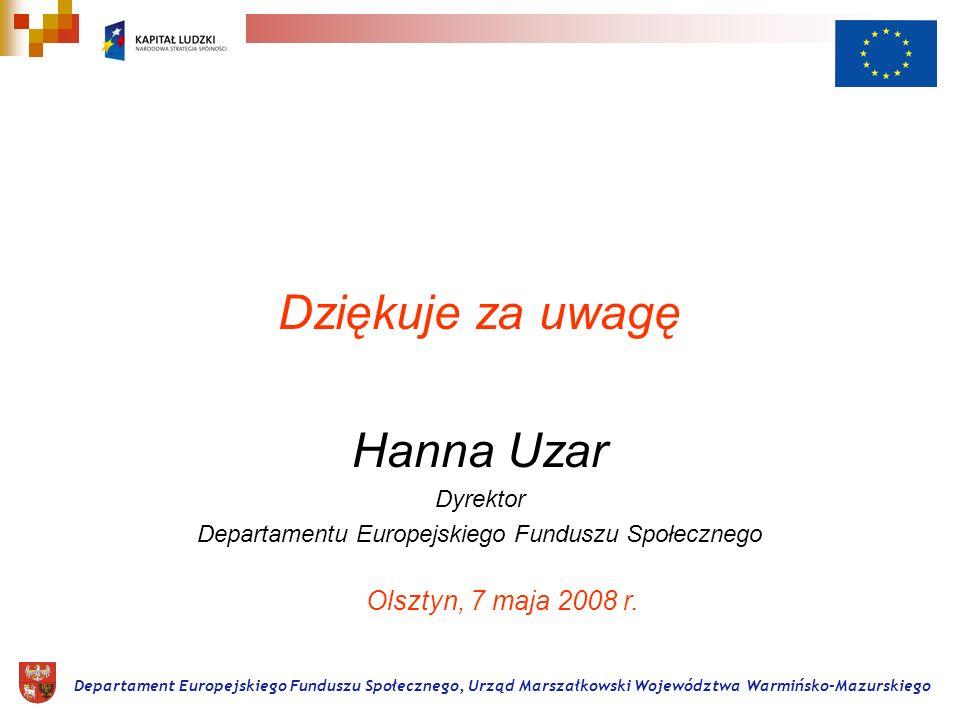 Dziękuje za uwagę Hanna Uzar Dyrektor Departamentu Europejskiego Funduszu Społecznego Departament Europejskiego Funduszu Społecznego, Urząd Marszałkowski Województwa Warmińsko-Mazurskiego Olsztyn, 7 maja 2008 r.