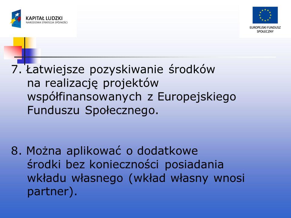 7. Łatwiejsze pozyskiwanie środków na realizację projektów współfinansowanych z Europejskiego Funduszu Społecznego. 8. Można aplikować o dodatkowe śro