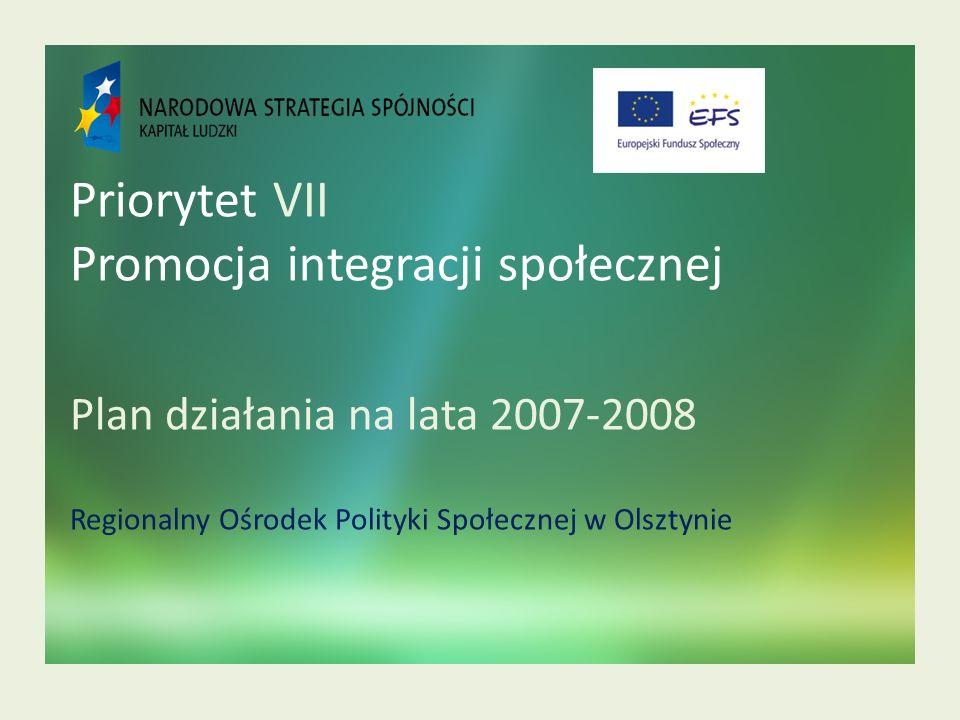 Priorytet VII Promocja integracji społecznej Plan działania na lata 2007-2008 Regionalny Ośrodek Polityki Społecznej w Olsztynie