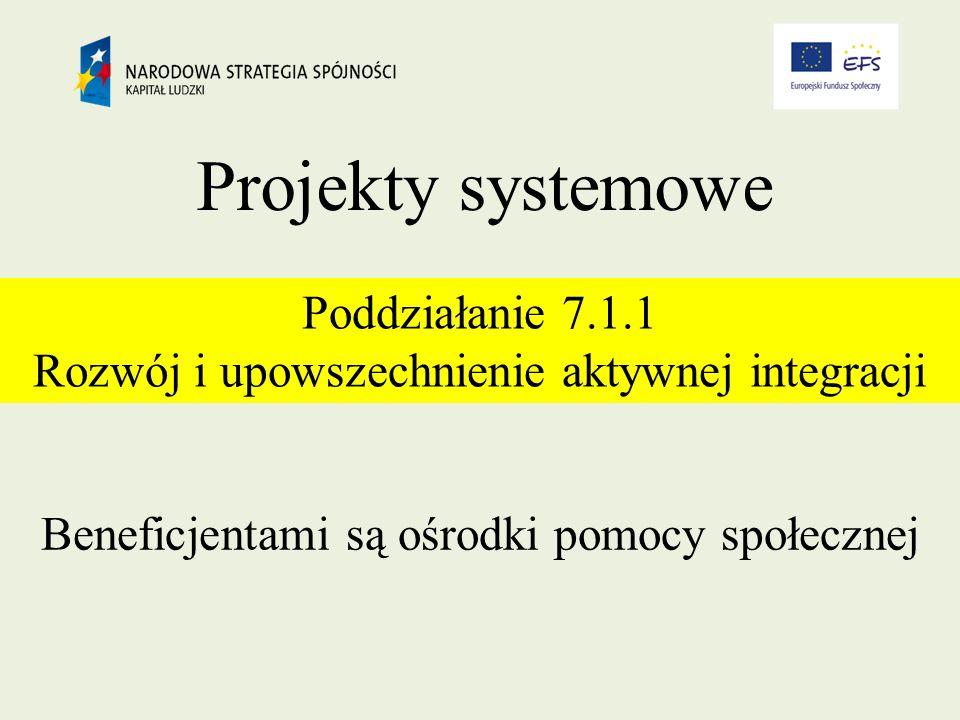 Projekty systemowe Poddziałanie 7.1.1 Rozwój i upowszechnienie aktywnej integracji Beneficjentami są ośrodki pomocy społecznej