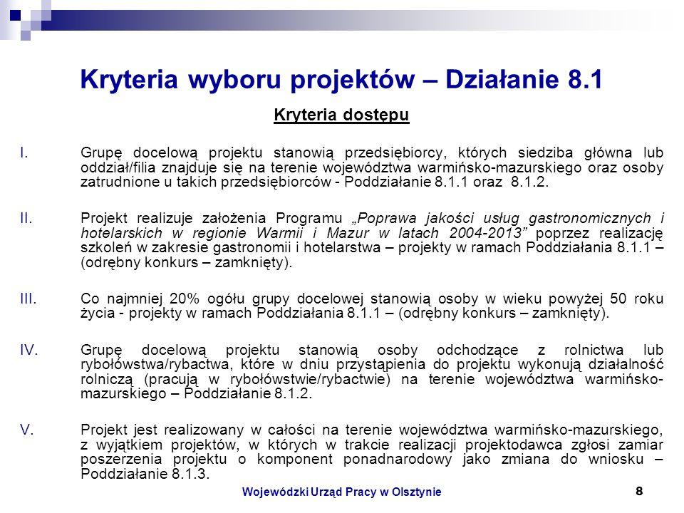 Wojewódzki Urząd Pracy w Olsztynie8 Kryteria wyboru projektów – Działanie 8.1 Kryteria dostępu I.Grupę docelową projektu stanowią przedsiębiorcy, których siedziba główna lub oddział/filia znajduje się na terenie województwa warmińsko-mazurskiego oraz osoby zatrudnione u takich przedsiębiorców - Poddziałanie 8.1.1 oraz 8.1.2.