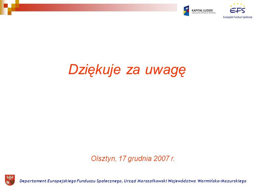 Dziękuje za uwagę Departament Europejskiego Funduszu Społecznego, Urząd Marszałkowski Województwa Warmińsko-Mazurskiego Olsztyn, 17 grudnia 2007 r.