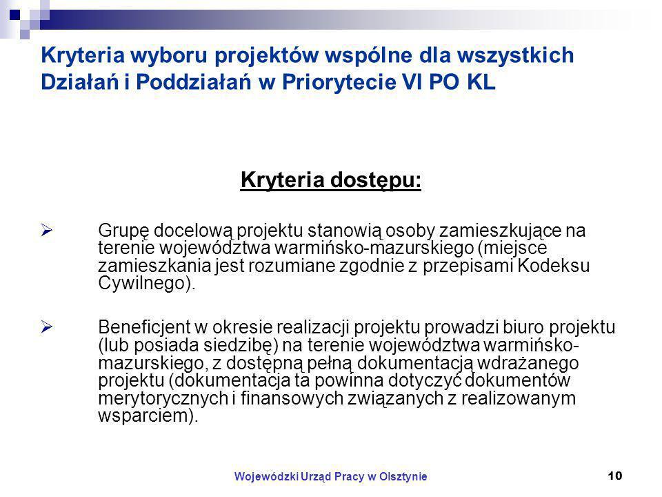 Wojewódzki Urząd Pracy w Olsztynie10 Kryteria wyboru projektów wspólne dla wszystkich Działań i Poddziałań w Priorytecie VI PO KL Kryteria dostępu: Grupę docelową projektu stanowią osoby zamieszkujące na terenie województwa warmińsko-mazurskiego (miejsce zamieszkania jest rozumiane zgodnie z przepisami Kodeksu Cywilnego).