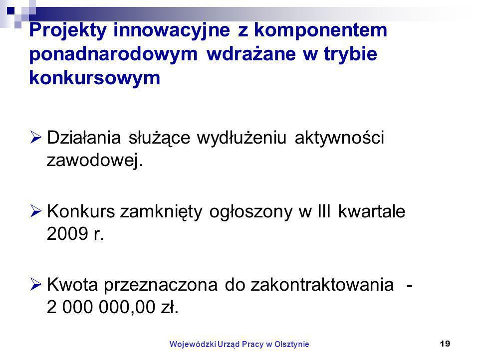 Wojewódzki Urząd Pracy w Olsztynie19 Projekty innowacyjne z komponentem ponadnarodowym wdrażane w trybie konkursowym Działania służące wydłużeniu aktywności zawodowej.
