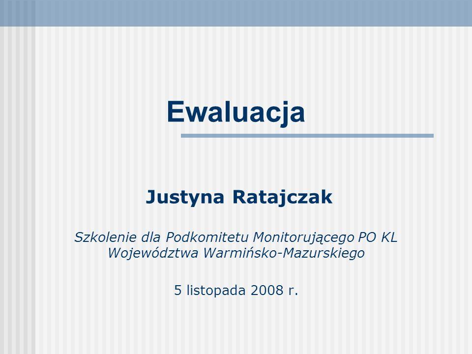 Ewaluacja Justyna Ratajczak Szkolenie dla Podkomitetu Monitorującego PO KL Województwa Warmińsko-Mazurskiego 5 listopada 2008 r.