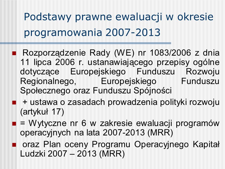 Podstawy prawne ewaluacji w okresie programowania 2007-2013 Rozporządzenie Rady (WE) nr 1083/2006 z dnia 11 lipca 2006 r. ustanawiającego przepisy ogó