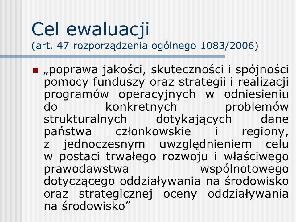 Cel ewaluacji (art. 47 rozporządzenia ogólnego 1083/2006) poprawa jakości, skuteczności i spójności pomocy funduszy oraz strategii i realizacji progra