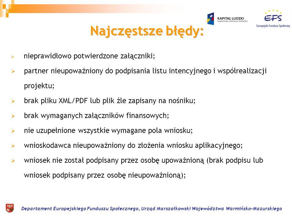 Departament Europejskiego Funduszu Społecznego, Urząd Marszałkowski Województwa Warmińsko-Mazurskiego Najczęstsze błędy: nieprawidłowo potwierdzone załączniki; partner nieupoważniony do podpisania listu intencyjnego i współrealizacji projektu; brak pliku XML/PDF lub plik źle zapisany na nośniku; brak wymaganych załączników finansowych; nie uzupełnione wszystkie wymagane pola wniosku; wnioskodawca nieupoważniony do złożenia wniosku aplikacyjnego; wniosek nie został podpisany przez osobę upoważnioną (brak podpisu lub wniosek podpisany przez osobę nieupoważnioną);