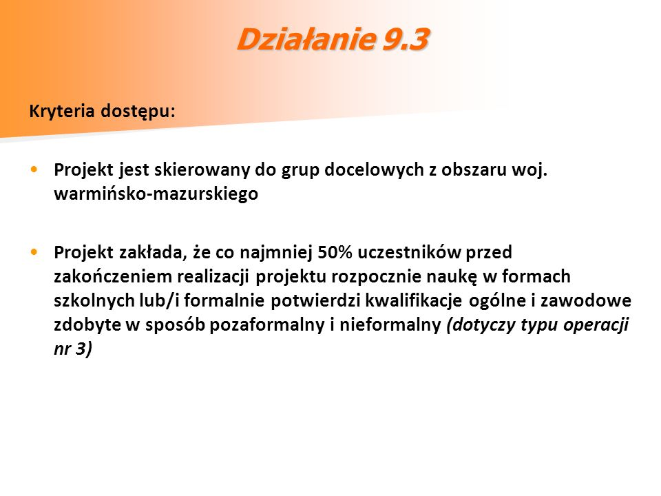 Działanie 9.3 Kryteria dostępu: Projekt jest skierowany do grup docelowych z obszaru woj. warmińsko-mazurskiego Projekt zakłada, że co najmniej 50% uc