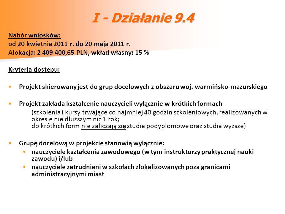 I - Działanie 9.4 Nabór wniosków: od 20 kwietnia 2011 r. do 20 maja 2011 r. Alokacja: 2 409 400,65 PLN, wkład własny: 15 % Kryteria dostępu: Projekt s