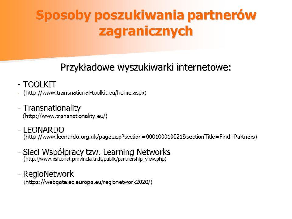 Sposoby poszukiwania partnerów zagranicznych Przykładowe wyszukiwarki internetowe: - TOOLKIT - (http://www.transnational-toolkit.eu/home.aspx ) - Transnationality (http://www.transnationality.eu/) (http://www.transnationality.eu/) - LEONARDO (http://www.leonardo.org.uk/page.asp section=000100010021&sectionTitle=Find+Partners) - Sieci Współpracy tzw.