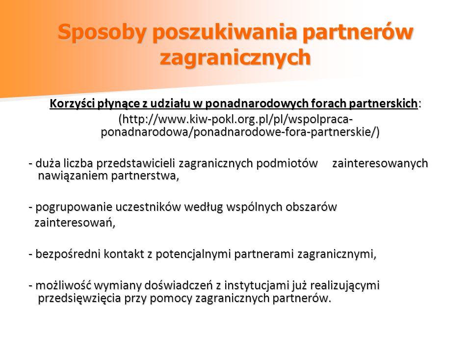 Sposoby poszukiwania partnerów zagranicznych Korzyści płynące z udziału w ponadnarodowych forach partnerskich: (http://www.kiw-pokl.org.pl/pl/wspolpraca- ponadnarodowa/ponadnarodowe-fora-partnerskie/) - duża liczba przedstawicieli zagranicznych podmiotów zainteresowanych nawiązaniem partnerstwa, - pogrupowanie uczestników według wspólnych obszarów zainteresowań, zainteresowań, - bezpośredni kontakt z potencjalnymi partnerami zagranicznymi, - możliwość wymiany doświadczeń z instytucjami już realizującymi przedsięwzięcia przy pomocy zagranicznych partnerów.