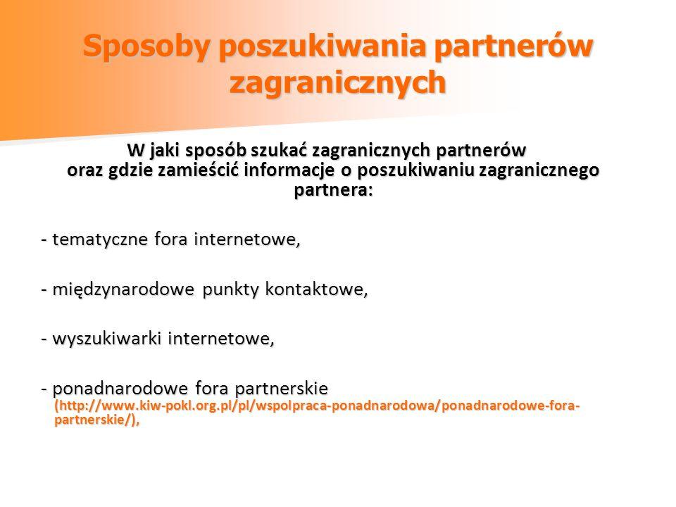 Sposoby poszukiwania partnerów zagranicznych W jaki sposób szukać zagranicznych partnerów oraz gdzie zamieścić informacje o poszukiwaniu zagranicznego partnera: - tematyczne fora internetowe, - międzynarodowe punkty kontaktowe, - wyszukiwarki internetowe, - ponadnarodowe fora partnerskie (http://www.kiw-pokl.org.pl/pl/wspolpraca-ponadnarodowa/ponadnarodowe-fora- partnerskie/),