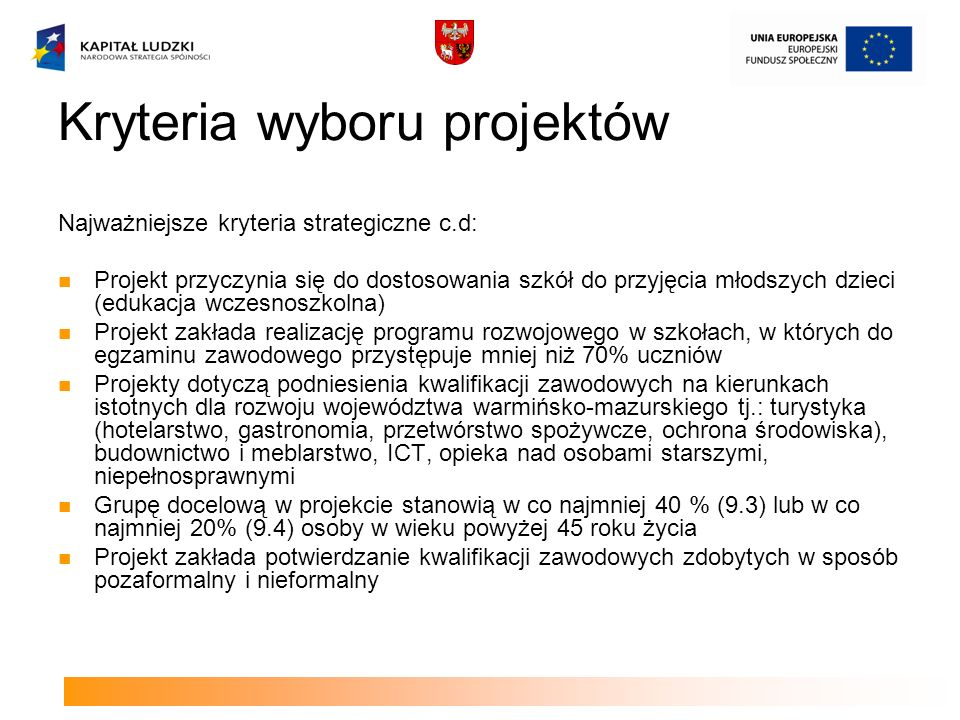 Kryteria wyboru projektów Najważniejsze kryteria strategiczne c.d: Projekt przyczynia się do dostosowania szkół do przyjęcia młodszych dzieci (edukacja wczesnoszkolna) Projekt zakłada realizację programu rozwojowego w szkołach, w których do egzaminu zawodowego przystępuje mniej niż 70% uczniów Projekty dotyczą podniesienia kwalifikacji zawodowych na kierunkach istotnych dla rozwoju województwa warmińsko-mazurskiego tj.: turystyka (hotelarstwo, gastronomia, przetwórstwo spożywcze, ochrona środowiska), budownictwo i meblarstwo, ICT, opieka nad osobami starszymi, niepełnosprawnymi Grupę docelową w projekcie stanowią w co najmniej 40 % (9.3) lub w co najmniej 20% (9.4) osoby w wieku powyżej 45 roku życia Projekt zakłada potwierdzanie kwalifikacji zawodowych zdobytych w sposób pozaformalny i nieformalny