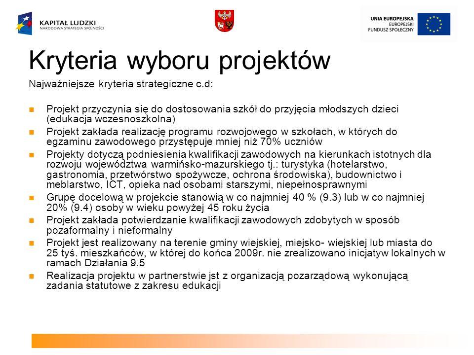 Kryteria wyboru projektów Najważniejsze kryteria strategiczne c.d: Projekt przyczynia się do dostosowania szkół do przyjęcia młodszych dzieci (edukacja wczesnoszkolna) Projekt zakłada realizację programu rozwojowego w szkołach, w których do egzaminu zawodowego przystępuje mniej niż 70% uczniów Projekty dotyczą podniesienia kwalifikacji zawodowych na kierunkach istotnych dla rozwoju województwa warmińsko-mazurskiego tj.: turystyka (hotelarstwo, gastronomia, przetwórstwo spożywcze, ochrona środowiska), budownictwo i meblarstwo, ICT, opieka nad osobami starszymi, niepełnosprawnymi Grupę docelową w projekcie stanowią w co najmniej 40 % (9.3) lub w co najmniej 20% (9.4) osoby w wieku powyżej 45 roku życia Projekt zakłada potwierdzanie kwalifikacji zawodowych zdobytych w sposób pozaformalny i nieformalny Projekt jest realizowany na terenie gminy wiejskiej, miejsko- wiejskiej lub miasta do 25 tyś.